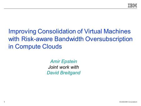 © 2009 IBM Corporation 1 Improving Consolidation of Virtual Machines with Risk-aware Bandwidth Oversubscription in Compute Clouds Amir Epstein Joint work.