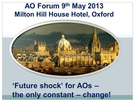 AO Forum 9 th May 2013 Milton Hill House Hotel, Oxford 'Future shock' for AOs – the only constant – change!