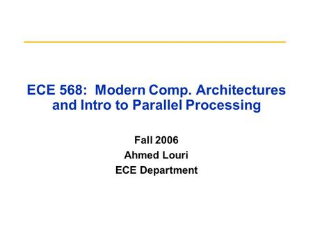 ECE 568: Modern Comp. Architectures and Intro to Parallel Processing Fall 2006 Ahmed Louri ECE Department.