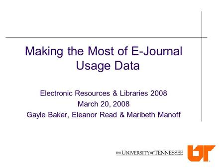 Making the Most of E-Journal Usage Data Electronic Resources & Libraries 2008 March 20, 2008 Gayle Baker, Eleanor Read & Maribeth Manoff.