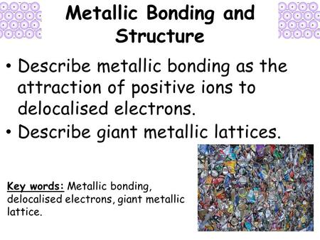 Metallic Bonding and Structure Describe metallic bonding as the attraction of positive ions to delocalised electrons. Describe giant metallic lattices.