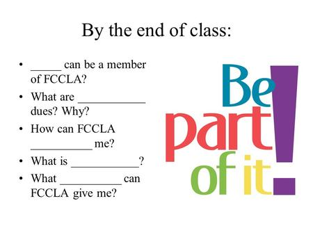 By the end of class: _____ can be a member of FCCLA? What are ___________ dues? Why? How can FCCLA __________ me? What is ___________? What __________.