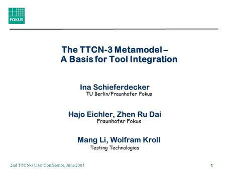 2nd TTCN-3 User Conference, June 2005 1 The TTCN-3 Metamodel – A Basis for Tool Integration Ina Schieferdecker TU Berlin/Fraunhofer Fokus Hajo Eichler,