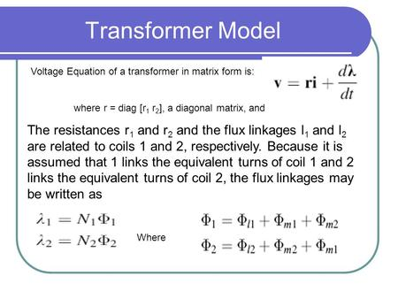 Transformer Model where r = diag [r 1 r 2 ], a diagonal matrix, and The resistances r 1 and r 2 and the flux linkages l 1 and l 2 are related to coils.