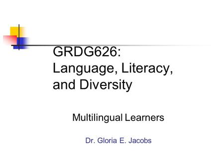 GRDG626: Language, Literacy, and Diversity Multilingual Learners Dr. Gloria E. Jacobs.