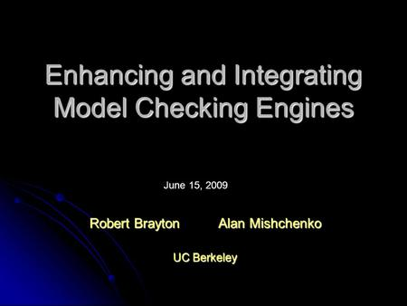 Enhancing and Integrating Model Checking Engines Robert Brayton Alan Mishchenko UC Berkeley June 15, 2009.