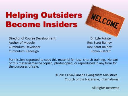 Helping Outsiders Become Insiders Director of Course Development Dr. Lyle Pointer Author of Module Rev. Scott Rainey Curriculum Developer Rev. Scott Rainey.
