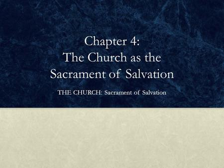 Chapter 4: The Church as the Sacrament of Salvation THE CHURCH: Sacrament of Salvation.
