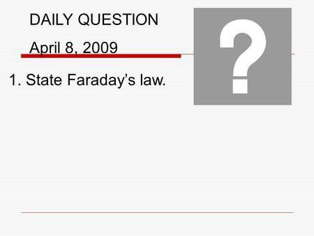 DAILY QUESTION April 8, 2009 1. State Faraday's law.