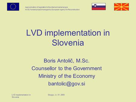 Approximation of legislation to the internal market acquis An EU funded project managed by European Agency for Reconstruction LVD implementation in Slovenia.