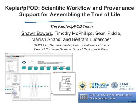 Kepler/pPOD: Scientific Workflow and Provenance Support for Assembling the Tree of Life UC DAVIS Department of Computer Science The Kepler/pPOD Team Shawn.
