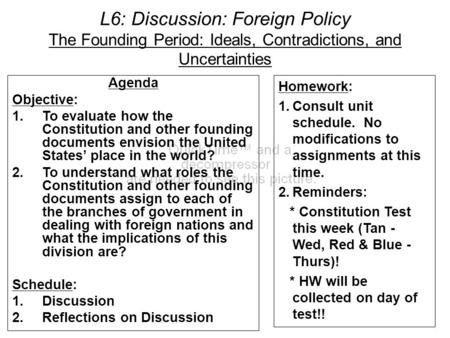 L6: Discussion: Foreign Policy The Founding Period: Ideals, Contradictions, and Uncertainties Agenda Objective: 1.To evaluate how the Constitution and.