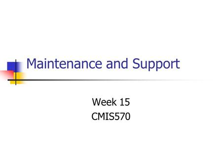 Maintenance and Support Week 15 CMIS570. User Training Need to consider the same 2 groups: End users Use the system to achieve the business purpose Creating,