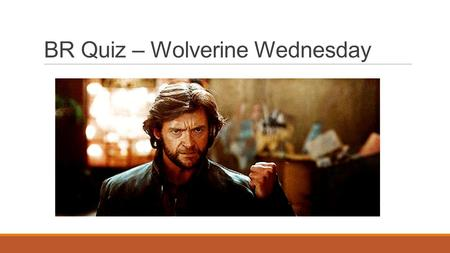 BR Quiz – Wolverine Wednesday. Transformations, Day 2 10/8/2014.
