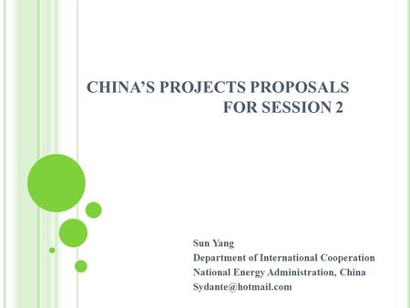 CHINA'S PROJECTS PROPOSALS FOR SESSION 2 Sun Yang Department of International Cooperation National Energy Administration, China