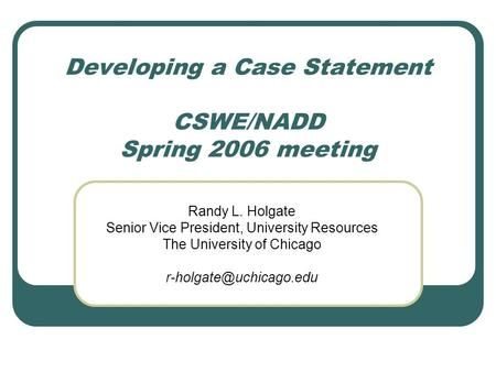 Developing a Case Statement CSWE/NADD Spring 2006 meeting Randy L. Holgate Senior Vice President, University Resources The University of Chicago