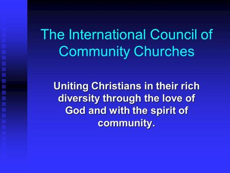 The International Council of Community Churches Uniting Christians in their rich diversity through the love of God and with the spirit of community.