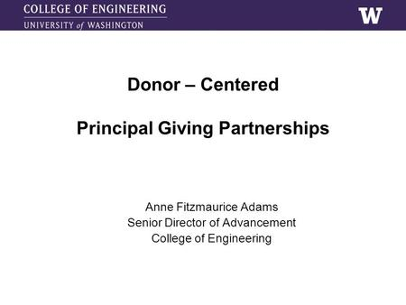 Donor – Centered Principal Giving Partnerships Anne Fitzmaurice Adams Senior Director of Advancement College of Engineering.