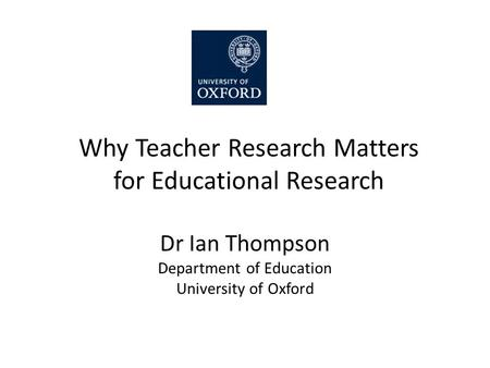 Why Teacher Research Matters for Educational Research Dr Ian Thompson Department of Education University of Oxford.