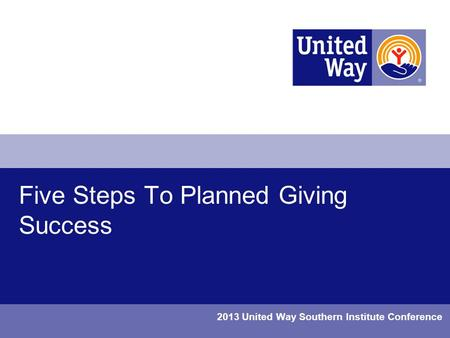 Five Steps To Planned Giving Success 2013 United Way Southern Institute Conference.