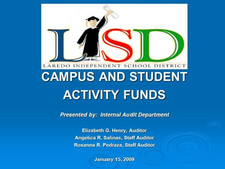 CAMPUS AND STUDENT ACTIVITY FUNDS Presented by: Internal Audit Department Elizabeth G. Henry, Auditor Angelica R. Salinas, Staff Auditor Roxanna R. Pedraza,