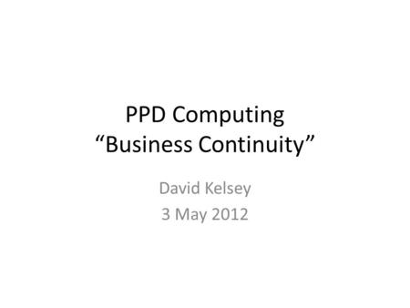 "PPD Computing ""Business Continuity"" David Kelsey 3 May 2012."
