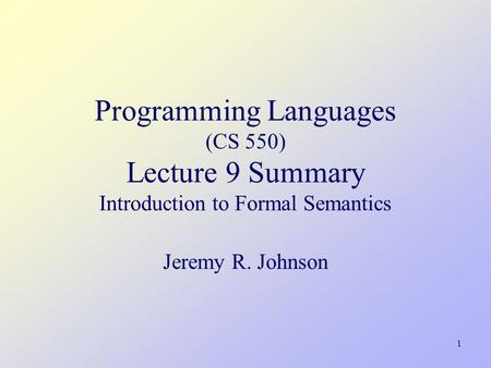 1 Programming Languages (CS 550) Lecture 9 Summary Introduction to Formal Semantics Jeremy R. Johnson TexPoint fonts used in EMF. Read the TexPoint manual.