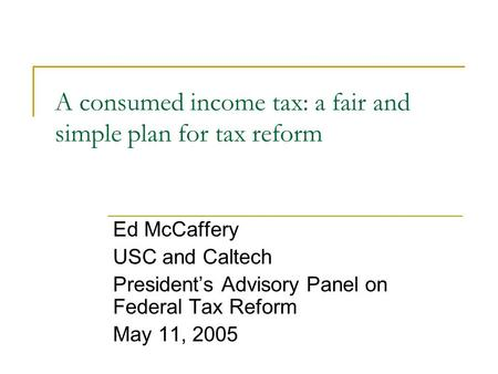 A consumed income tax: a fair and simple plan for tax reform Ed McCaffery USC and Caltech President's Advisory Panel on Federal Tax Reform May 11, 2005.