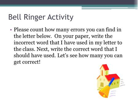 Bell Ringer Activity Please count how many errors you can find in the letter below. On your paper, write the incorrect word that I have used in my letter.
