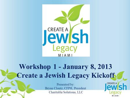 Workshop 1 - January 8, 2013 Create a Jewish Legacy Kickoff Presented by: Bryan Clontz, CFP®, President Charitable Solutions, LLC.