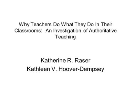 Why Teachers Do What They Do In Their Classrooms: An Investigation of Authoritative Teaching Katherine R. Raser Kathleen V. Hoover-Dempsey.