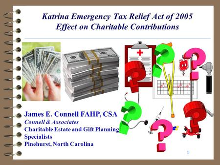 1 Katrina Emergency Tax Relief Act of 2005 Effect on Charitable Contributions James E. Connell FAHP, CSA Connell & Associates Charitable Estate and Gift.