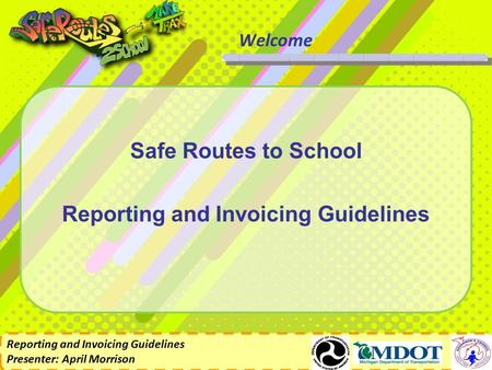 Reporting and Invoicing Guidelines Presenter: April Morrison Welcome Safe Routes to School Reporting and Invoicing Guidelines.