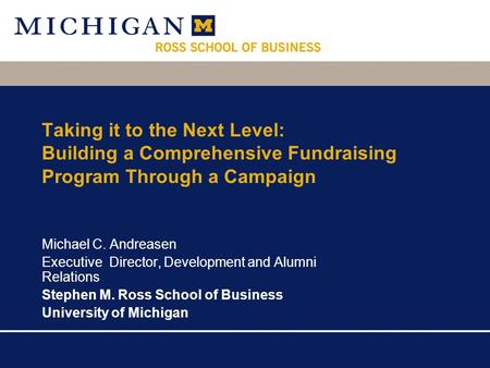 Taking it to the Next Level: Building a Comprehensive Fundraising Program Through a Campaign Michael C. Andreasen Executive Director, Development and Alumni.