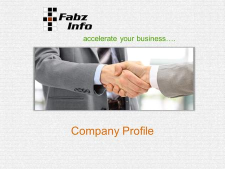 Accelerate your business…. Company Profile. Company overview Company name: - Fabz Info Private Limited Established on: 06 June 2011 Office in India: Software.