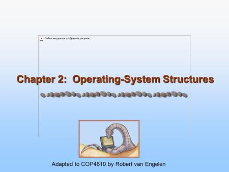 Chapter 2: Operating-System Structures Adapted to COP4610 by Robert van Engelen.