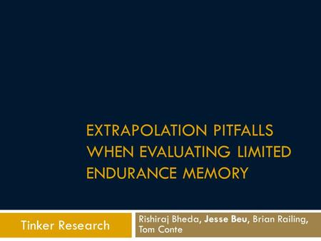 EXTRAPOLATION PITFALLS WHEN EVALUATING LIMITED ENDURANCE MEMORY Rishiraj Bheda, Jesse Beu, Brian Railing, Tom Conte Tinker Research.