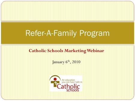 Catholic Schools Marketing Webinar January 6 th, 2010 Refer-A-Family Program.