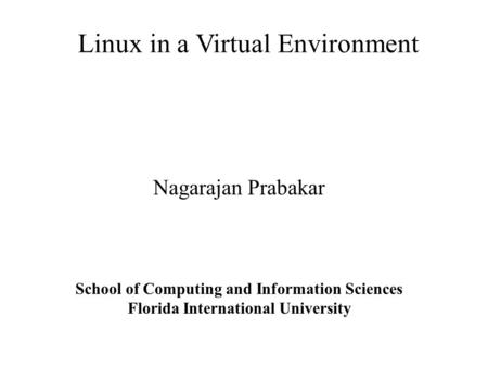 Linux in a Virtual Environment Nagarajan Prabakar School of Computing and Information Sciences Florida International University.