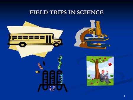 FIELD TRIPS IN SCIENCE 1. TABLE OF CONTENTS 1. Reasons for field trips and 2. Planning 3. Choosing a destination 4. Safety consideration and accommodating.