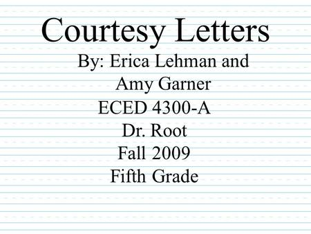 Courtesy Letters By: Erica Lehman and Amy Garner ECED 4300-A Dr. Root Fall 2009 Fifth Grade.