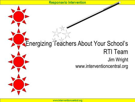 Response to Intervention www.interventioncentral.org Energizing Teachers About Your School's RTI Team Jim Wright www.interventioncentral.org.