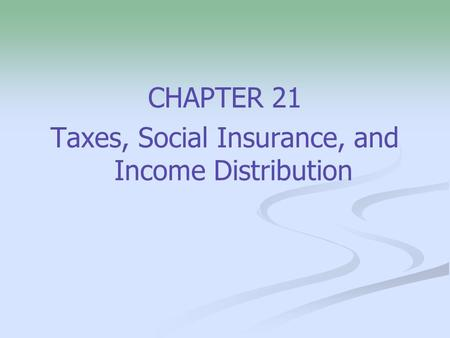 CHAPTER 21 Taxes, Social Insurance, and Income Distribution.