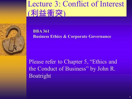 "1 Lecture 3: Conflict of Interest ( 利益衝突 ) Please refer to Chapter 5, ""Ethics and the Conduct of Business"" by John R. Boatright BBA 361 BBA 361 Business."