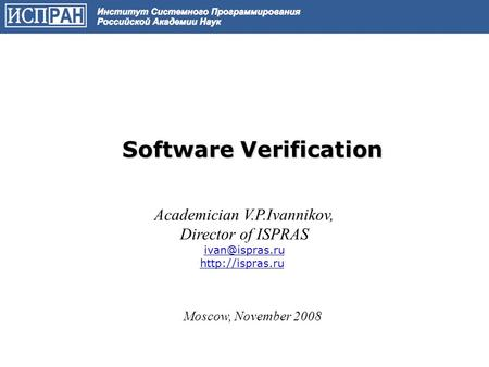Software Verification Academician V.P.Ivannikov, Director of ISPRAS  Moscow, November 2008.