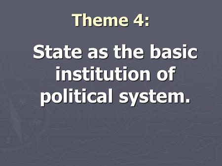 Theme 4: State as the basic institution of political system.
