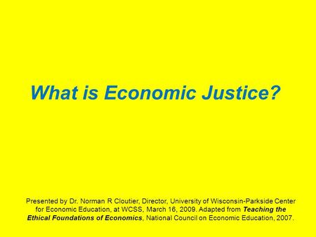 What is Economic Justice? Presented by Dr. Norman R Cloutier, Director, University of Wisconsin-Parkside Center for Economic Education, at WCSS, March.