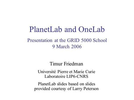 PlanetLab and OneLab Presentation at the GRID 5000 School 9 March 2006 Timur Friedman Université Pierre et Marie Curie Laboratoire LIP6-CNRS PlanetLab.
