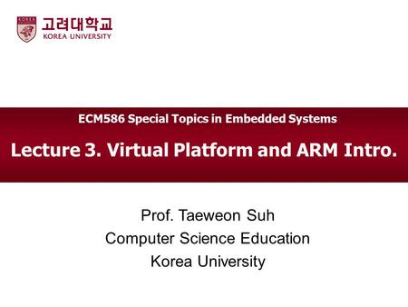 Lecture 3. Virtual Platform and ARM Intro. Prof. Taeweon Suh Computer Science Education Korea University ECM586 Special Topics in Embedded Systems.