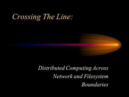 Crossing The Line: Distributed Computing Across Network and Filesystem Boundaries.